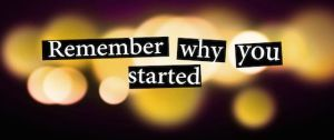 Do You Remember Why You Started?